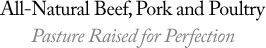 All-Natural Beef, Pork and Poultry, Pasture Raised for Perfection
